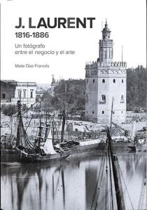 """Portada del libro """"Laurent 1816-1886 Un fotógrafo entre el negocio y el arte"""" de Maite Díaz Francés. Madrid: Ministerio de Cultura, 2017"""